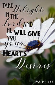 Take delight in the Lord and He will give you your heart's desires Psalms 37:4 #Psalms #Verses #Bible #truth #Scripture #WordOfGod #HisDearlyLovedDaughter