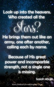 Look up into the heavens. Who created the Stars? He brings them out like an army, one after another, calling each by name. Because of His great power and incomparable strength, not a single one is missing. Isaiah 40:26 #HisDearlyLovedDaughter #verses #Bible #Scripture #WordOfGod #truth