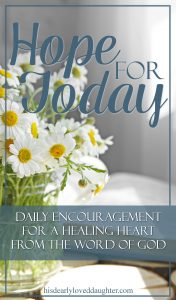 Hope For Today: Daily Encouragement for a Healing Heart from the Word of God. #HopeForToday #HisDearlyLovedDaughter #BibleStudy #Devotional #Encouragement #Hope #truth #WordOfGod