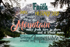 If you had faith even as small as a mustard seed, you could say to this mountain, move from here to there and it would move. Nothing would be impossible. Matthew 17:20-21 #Verses #Bible #Scripture #truth #WordOfGod #HisDearlyLovedDaughter