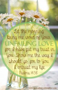 Let the morning bring me word of Your unfailing love. For I have put my trust in You. Show me the way I should go, for to You I entrust my life. Psalms 143:8 #HisDearlyLovedDaughter #HopeForToday #verses #Biblestudy #bible #wordofGod #Scripture #truth