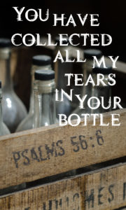 You have collected all my tears in Your bottle. Psalms 56:6