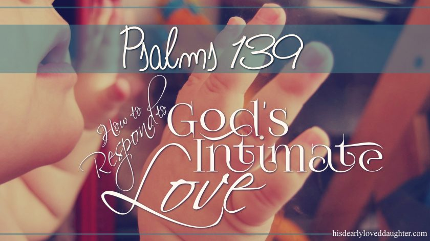 Psalms 139 - How to Respond to God's Intimate Love - During those times when I feel down or unlovable, Psalms 139 offers a beautiful glimpse into the heart of God and His deep and intimate love for me.