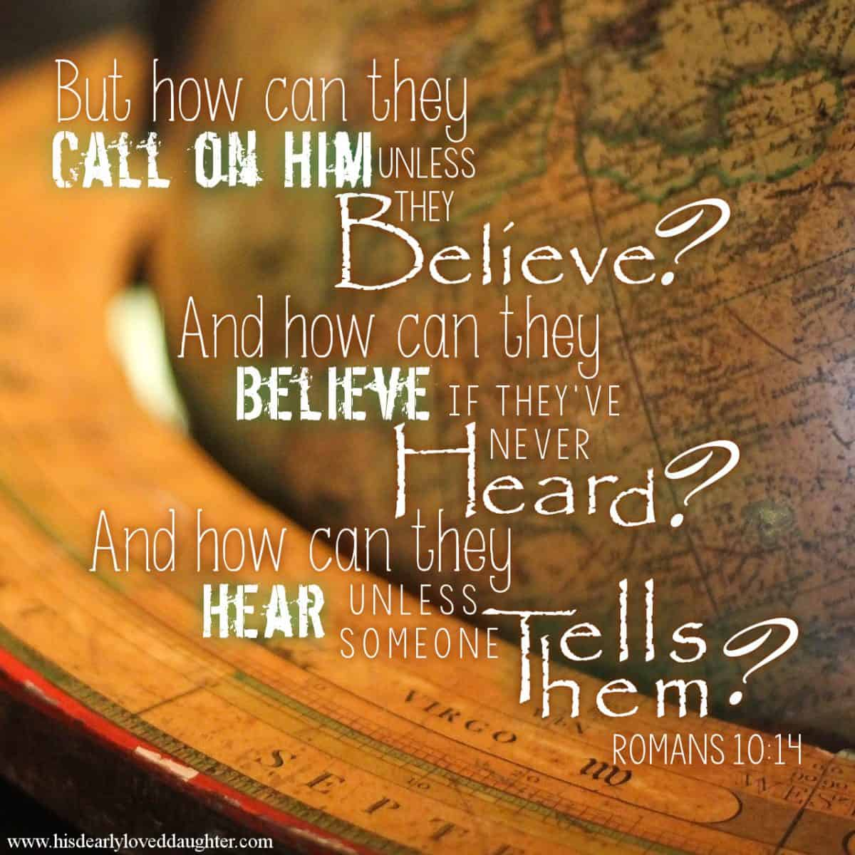 """But how can they call on Him unless they believe? And how can they believe if they've never heard? And how can they hear unless someone tells them?"" Romans 10:14"