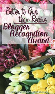 Better to Give than Receive: Blogger Recognition Award #HisDearlyLovedDaughter #blogging #girlboss #christianbloggers