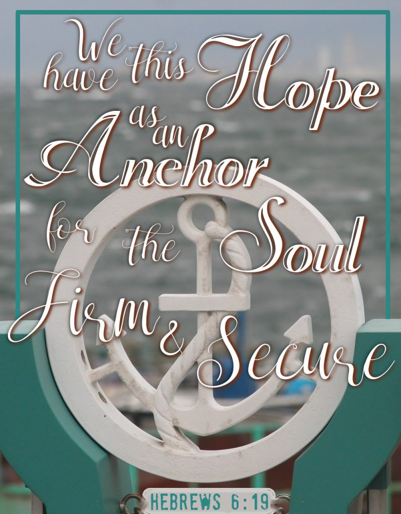 We have this hope as an anchor for the soul, firm and secure Hebrews 6:19