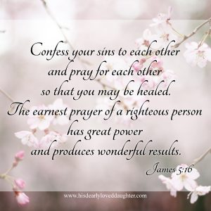 Confess your sins to each other and pray for each other so that you may be healed. The earnest prayer of a righteous person has great power and produces wonderful results. James 5:16 #Verses #Bible #Scripture #WordOfGod #confess #Confession #truth #HisDearlyLovedDaughter