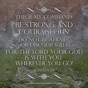 This is my command: Be strong and courageous! Do not be afraid or discouraged. For the Lord your God is with you wherever you go! Joshua 1:9 #Verses #Bible #Scripture #truth #WordOfGod #HisDearlyLovedDaughter