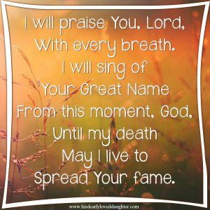 I will praise You Lord, with every breath. I will sing of Your great Name. From this moment, God, until my death may I live to spread Your fame. #BeThankful #CountYourBlessings #Poetry #HisDearlyLovedDaughter