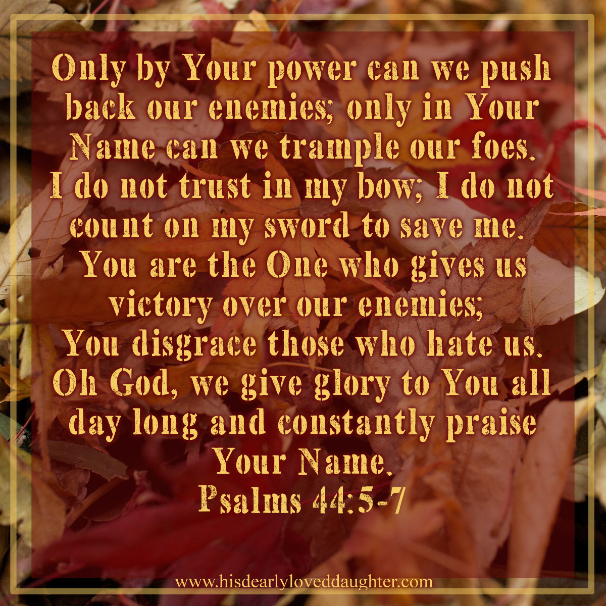 Only by Your power can we push back our enemies; only in Your Name can we trample our foes. I do not trust in my bow; I do not count on my sword to save me. You are the One who gives us victory over our enemies; You disgrace those who hate us. Oh God, we give glory to You all day long and constantly praise Your Name. Psalms 44:5-7