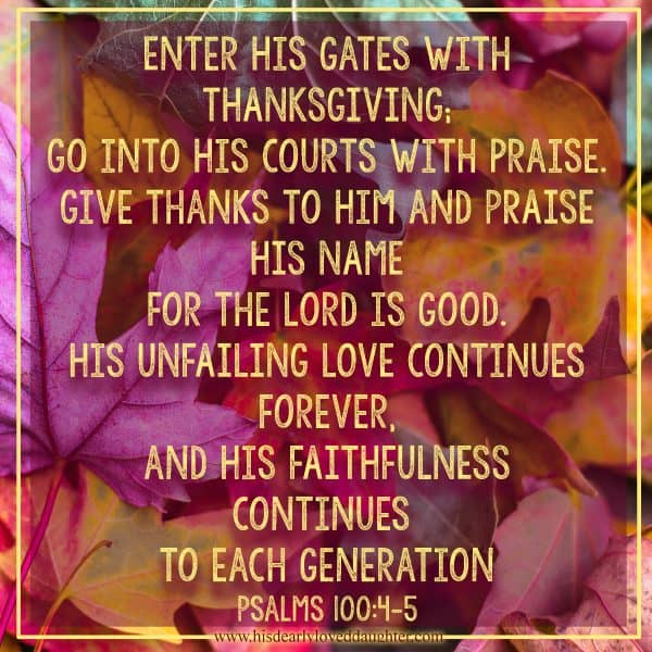 Enter His gates with thanksgiving; go into His courts with praise. Give thanks to Him and praise His name. For the Lord is good. His unfailing love continues forever, and His faithfulness continues to each generation. Psalms 100:4-5