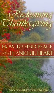 Redeeming Thanksgiving: How to Find Peace with a Thankful Heart #Thanksgiving #BeThankful #CountYourBlessings #Peace #HisDearlyLovedDaughter