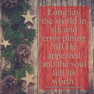 Long lay the world in sin and error pining, 'till He appeared and the soul felt its worth #OHolyNight #HisDearlyLovedDaughter #Christmas #babyJesus #hopehascome #fallonyourknees