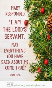 I am the Lord's servant. May everything you have said about me come true. Luke 1:38