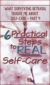 What Surviving Betrayal Taught Me About Self-Care Part 4 - Practical Steps to Implement REAL Self-Care #HisDearlyLovedDaughter #selfcare #truth #surviver #betrayaltrauma #recovery