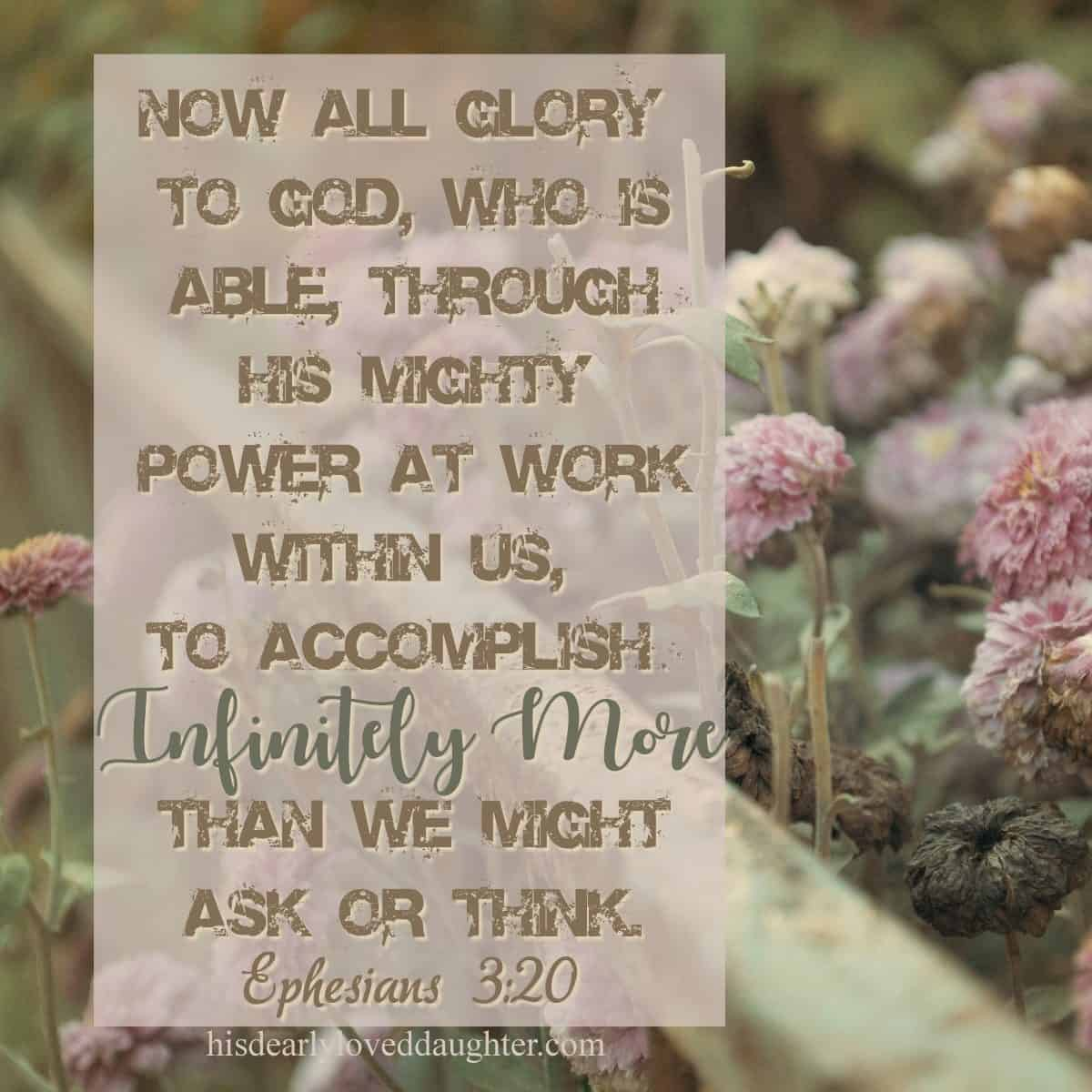 Now all glory to God, who is able, through His mighty power at work within us, to accomplish infinitely more than we might ask or think. Ephesians 3:20