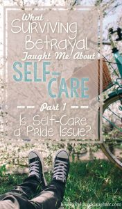 What Surviving Betrayal Taught Me About Self-Care Part 1: Is Self-Care a Pride Issue? #HisDearlyLovedDaughter #BetrayalTrauma #Self-Care #selfcare #whatwouldJesusdo