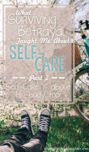 What Surviving Betrayal Taught Me About Self-Care Part 2: Self-Care is about His body too. #HisDearlyLovedDaughter #selfcare #thechurch #bodyofChrist #betrayal #recovery