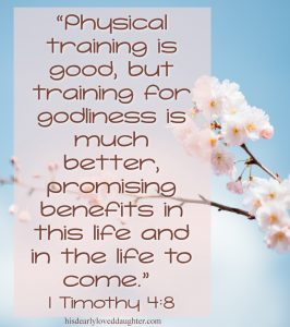 Physical training is good, but training for godliness is much better, promising benefits in this life and in the life to come. 1 Timothy 4:8 #hisdearlyloveddaughter #truth #verses #bible #scripture #wordofgod