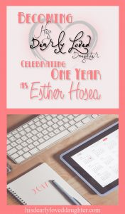 Becoming His Dearly Loved Daughter: Celebrating One Year as Esther Hosea #hisdearlyloveddaughter #estherhosea #godisgood #bloggerlife #blogger #mybloglife