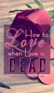 How to Love when Love is Dead #hisdearlyloveddaughter #love #valentinesday #reallove #agape #brokenheart #betrayal