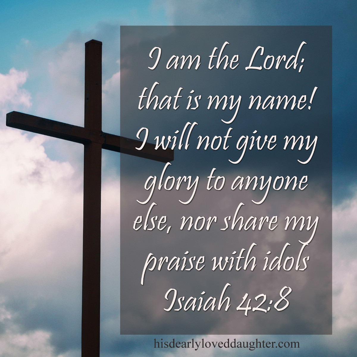 I am the Lord; that is My Name! I will not give My glory to anyone else, nor share My praise with idols. Isaiah 42:8