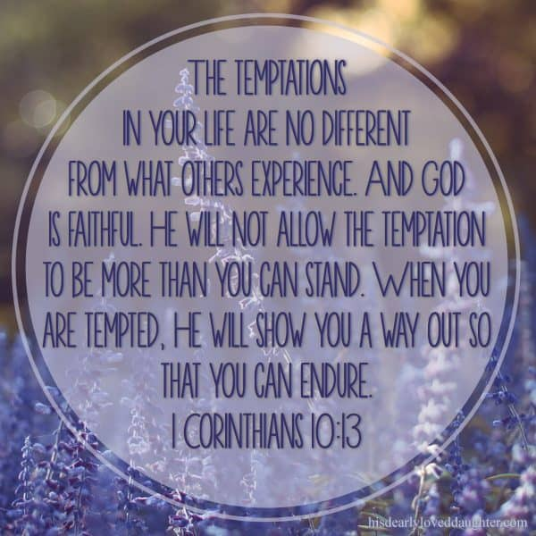 The temptations in your life are no different from what others experience. And God is faithful. He will not allow the temptation to be more than you can stand. When you are tempted, He will show you a way out so that you can endure. 1 Corinthians 10:13