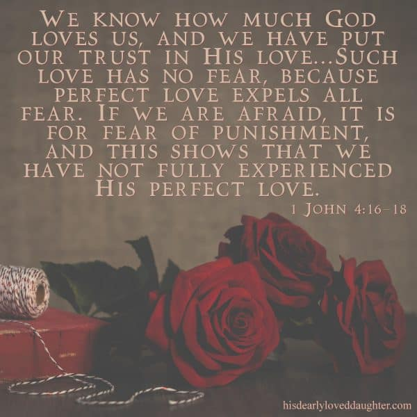 We know how much God loves us, and we have put our trust in His love... such love has no fear, because perfect love expels all fear. If we are afraid, it is for fear of punishment, and this shows that we have not fully experienced His perfect love. 1 John 4:16-18 #HisDearlyLovedDaughter #HopeForToday #verseoftheday #BibleStudy #WordOfGod #truth #Scripture #verses #bible
