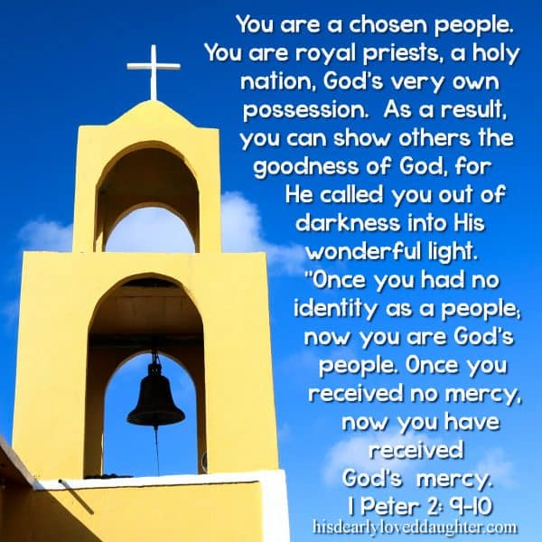 "You are a chosen people. You are royal priests, a holy nation, God's very own possession. As a result, you can show others the goodness of God, for He called you out of darkness into His wonderful light. ""Once you had no identity as a people; now you are God's people. Once you received no mercy, now you have received God's mercy."" 1 Peter 2: 9-10"