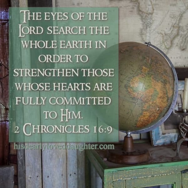 The eyes of the Lord search the whole earth in order to strengthen those whose hearts are fully committed to Him. 2 Chronicles 16:9
