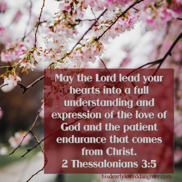 May the Lord lead your hearts into a full understanding and expression of the love of God and the patient endurance that comes from Christ. 2 Thessalonians 3:5