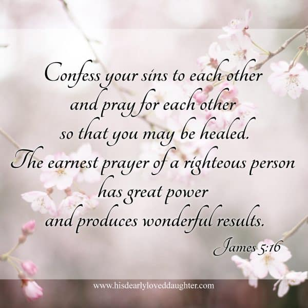 Confess your sins to each other and pray for each other so that you may be healed. The earnest prayer of a righteous person has great power and produces wonderful results. James 5:16