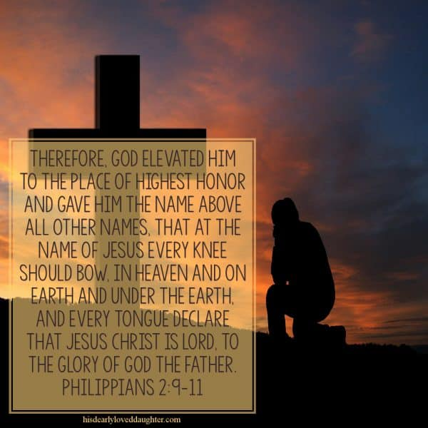 Therefore, God elevated Him to the place of highest honor and gave Him the Name that is above all other names. That at the name of Jesus every knee should bow, in heaven and on earth, and under the earth, and every tongue declare that Jesus Christ is Lord to the glory of God the Father. Philippians 2:9-11