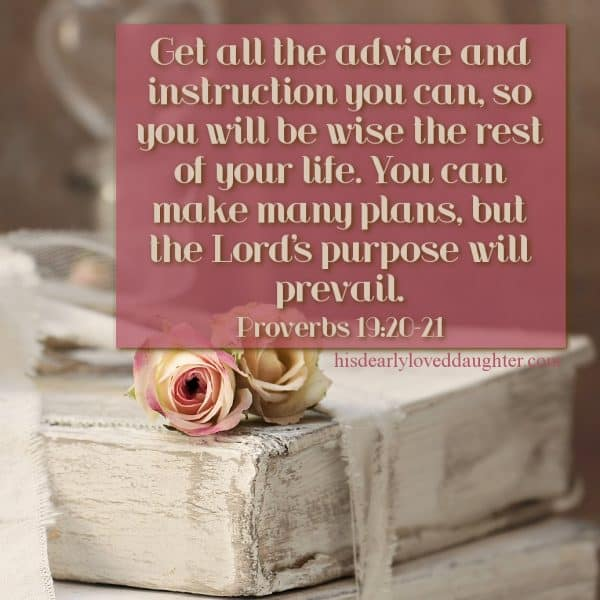 Get all the advice and instruction you can, so you will be wise the rest of your life. You can make many plans, but the Lord's purposes will prevail. Proverbs 19:20-21
