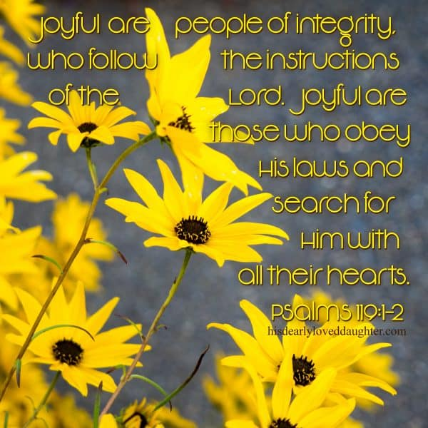 Joyful are people of integrity, who follow the instructions of the Lord. Joyful are those who obey His laws and search for Him with all their hearts. Psalms 119:1-2