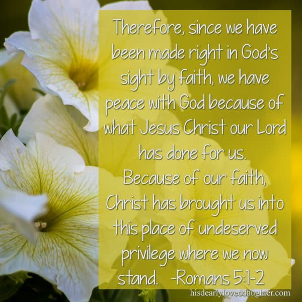 Therefore, since we have been made right in God's sight by faith, we have peace with God because of what Jesus Christ our Lord has done for us. Because of our faith, Christ has brought us into this place of undeserved privilege where we now stand. Romans 5:1-2