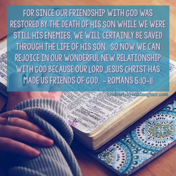 For since our friendship with God was restored by the death of His Son while we were still His enemies, we will certainly be saved through the life of His Son. So now we can rejoice in our wonderful new relationship with God because our Lord Jesus Christ has made us friends of God. Romans 5:10-11 #HisDearlyLovedDaughter #HopeForToday #verseoftheday #BibleStudy #WordOfGod #truth #Scripture #verses #bible