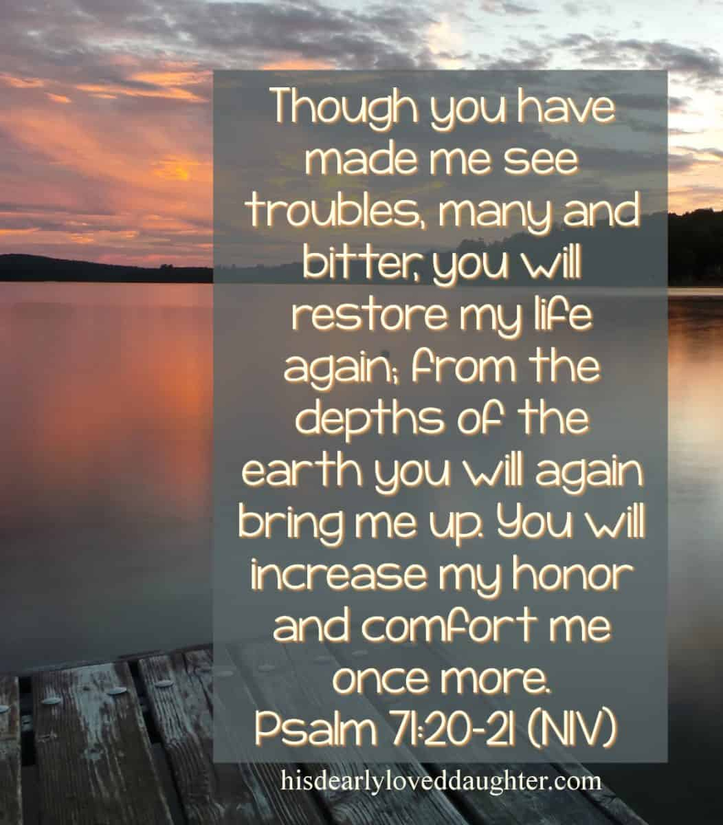 Though You have made me see troubles, many and bitter, You will restore my life again. From the depths of the earth you will again bring me up. You will increase my honor and comfort me once more. Psalm 71:20-21