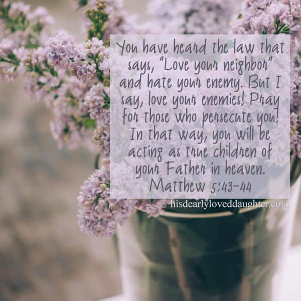 "You have heard the law that says, ""Love your neighbor, and hate your enemy."" But I say, love you enemies! Pray for those who persecute you! In that way, you will be acting as true children of your Father in heaven. Matthew 5:43-44"