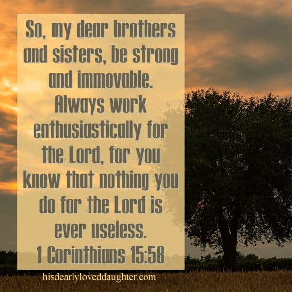 So, my dear brothers and sisters, be strong and immovable. Always work enthusiastically for the Lord, for you know that nothing you do for the Lord is ever useless. 1 Corinthians 15:58