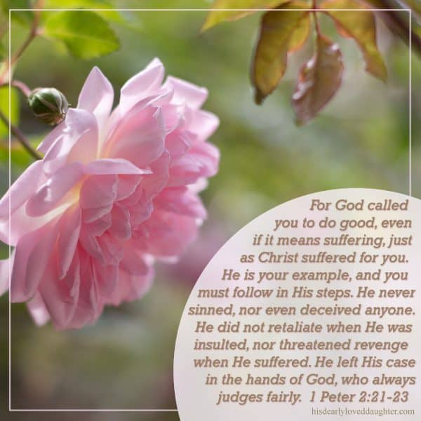 For God called you to do good, even if it means suffering, just as Christ suffered for you. He is your example, and you must follow in His steps. He never sinned, nor even deceived anyone. He did not retaliate when He was insulted, nor threatened revenge when He suffered. He left His case in the hands of God, who always judges fairly. 1 Peter 2:21-23