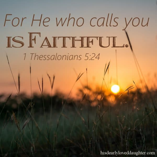 For He who calls you is faithful. 1 Thessalonians 5:24