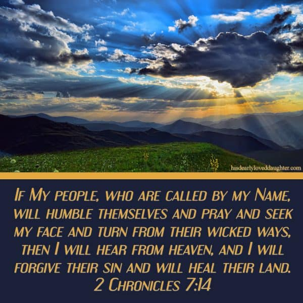 If My people, who are called by my Name, will humble themselves and pray and seek my face and turn from their wicked ways, then I will hear from heaven, and I will forgive their sin and will heal their land. 2 Chronicles 7:14