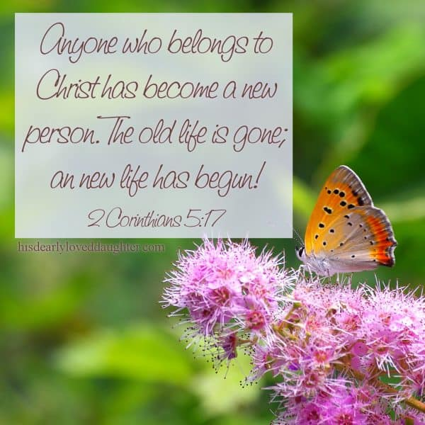 Anyone who belongs to Christ has become a new person. The old life is gone; an new life has begun! 2 Corinthians 5:17