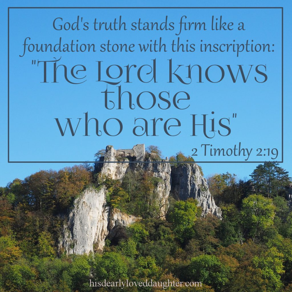 """But God's truth stands firm like a foundation stone with this inscription: """"The Lord knows those who are His,"""" 2 Timothy 2:19 #HisDearlyLovedDaughter #HopeForToday #verseoftheday #BibleStudy #WordOfGod #truth #Scripture #verses #bible"""