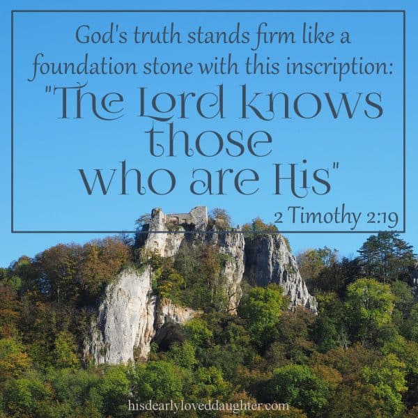 "But God's truth stands firm like a foundation stone with this inscription: ""The Lord knows those who are His,"" 2 Timothy 2:19"