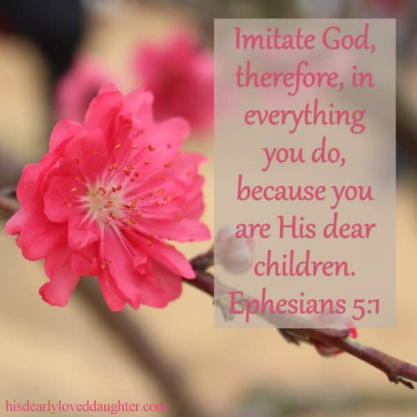 Imitate God, therefore, in everything you do, because you are His dear children. Ephesians 5:1