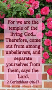 For we are the temple of the living God... Therefore, come out from among unbelievers, and separate yourselves from them, says the Lord. 2 Corinthians 6:16-17
