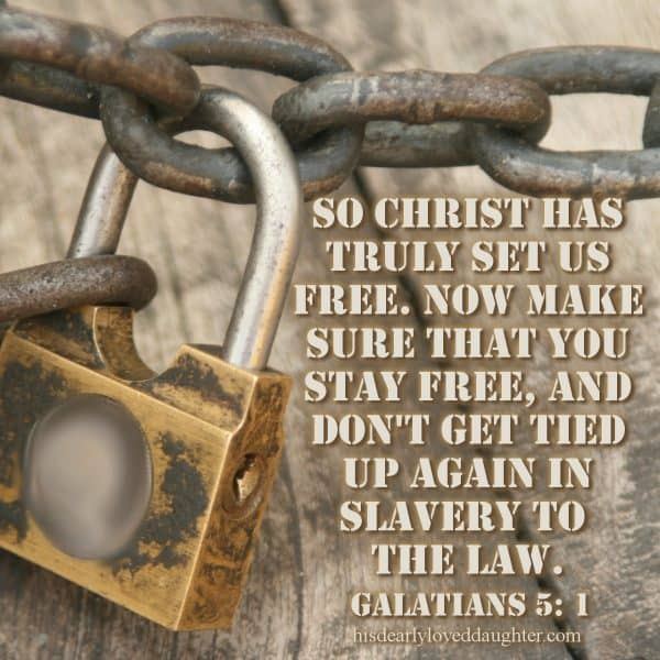 So Christ has truly set us free. Now make sure that you stay free, and don't get tied up again in slavery to the law. Galatians 5:1