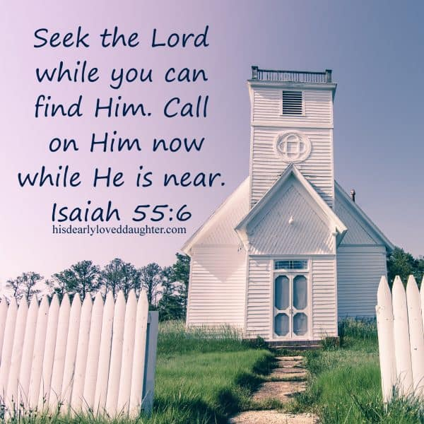 Seek the Lord while you can find Him. Call on Him now while He is near. Isaiah 55:6